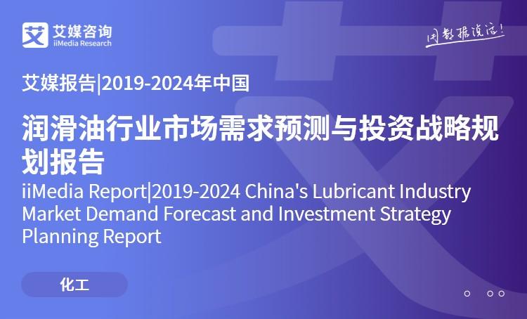 艾媒报告|2019-2024年中国润滑油行业市场需求预测与投资战略规划报告