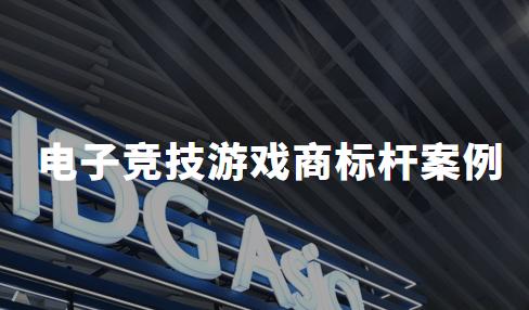 2020中国电子竞技游戏商标杆案例分析——腾讯、iG、大连竞胜