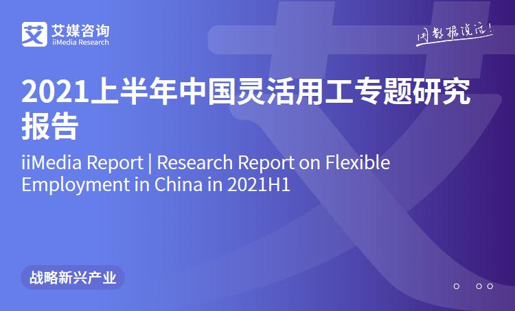 艾媒咨询|2021上半年中国灵活用工专题研究报告