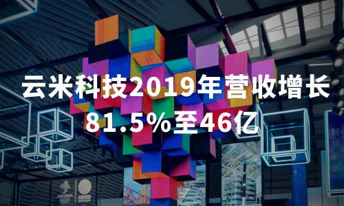 财报解读 | 云米科技2019年营收增长81.5%至46亿,家庭用户数量超过320万