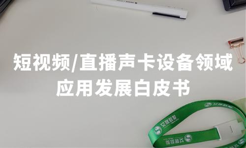 艾媒咨询发布《2020-2025年中国短视频/直播声卡设备领域应用发展白皮书》