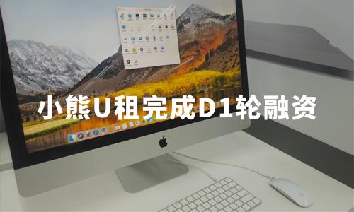 IT租赁赛道变热:小熊U租完成D1轮融资,京东集团三次加持