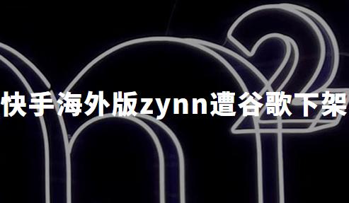 战场延伸到海外?快手海外版zynn遭谷歌下架,疑为剽窃抖音海外版TikTok内容