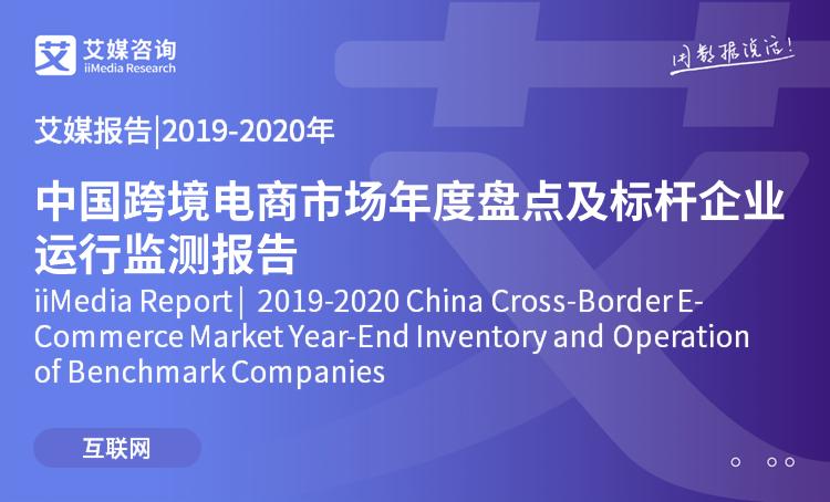 艾媒报告|2019-2020年中国跨境电商市场年度盘点及标杆企业运行监测报告