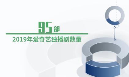 电视剧行业数据分析:2019年爱奇艺独播剧数量达95部