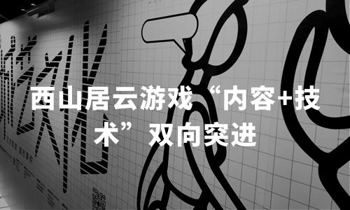 """新基建加速云游戏落地进程,西山居云游戏""""内容+技术""""双向突进"""