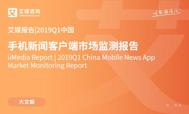 艾媒报告 |2019Q1中国手机新闻客户端市场监测报告