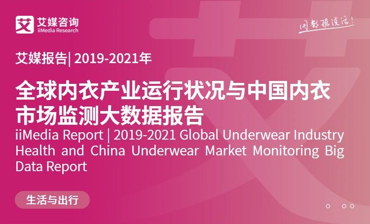 艾媒报告|2019-2021年全球内衣产业运行状况与中国内衣市场监测大数据报告