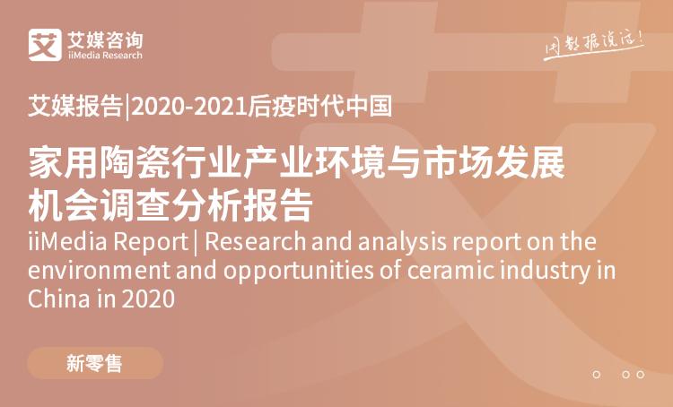 艾媒报告|2020-2021后疫时代中国家用陶瓷行业产业环境与市场发展机会调查分析报告