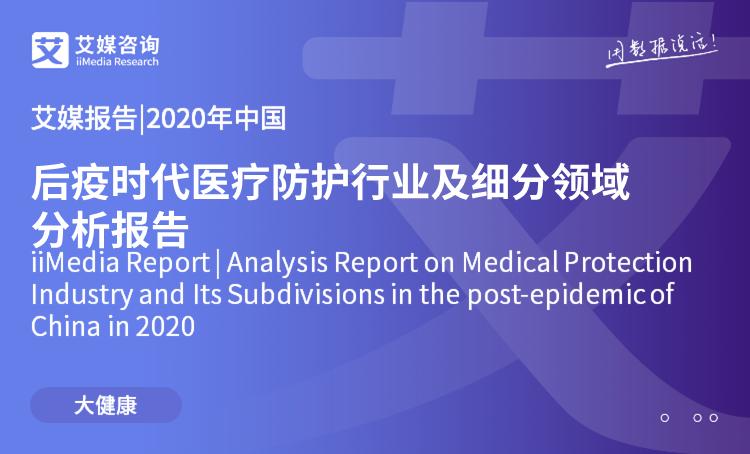 艾媒报告|2020年中国后疫时代医疗防护行业及细分领域分析报告