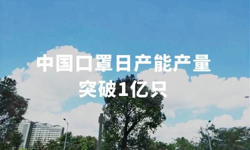 中国口罩日产能产量突破1亿只,2020年中国口罩行业大数据分析