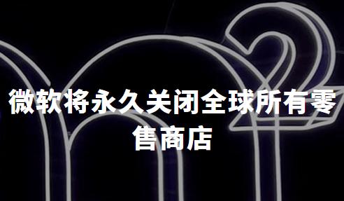微软将永久关闭全球所有零售商店,但不计划裁员,中国线下授权店不受影响