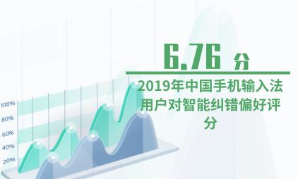 输入法行业数据分析:2019年中国手机输入法用户对智能纠错偏好评分为6.76分
