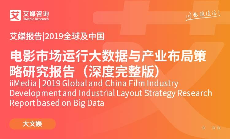 艾媒报告 |2019全球及中国电影市场运行大数据与产业布局策略研究报告(深度完整版)