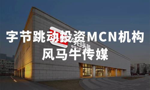 字节跳动投资MCN机构风马牛传媒,百亿级别MCN五分3d发展趋势如何?