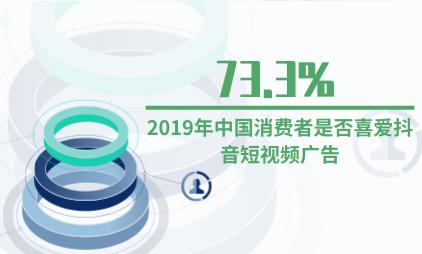 短视频行业数据分析:2019年中国73.3%消费者喜爱抖音短视频广告