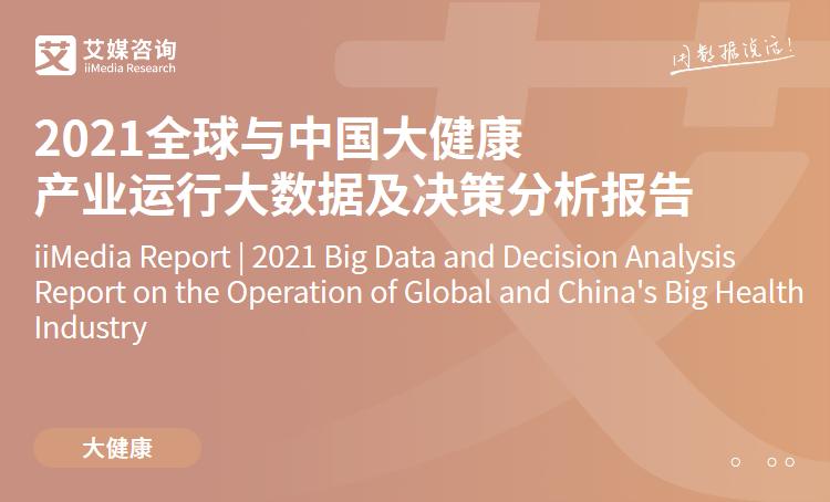 艾媒咨询|2021全球与中国大健康产业运行大数据及决策分析报告
