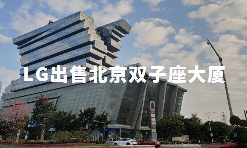 LG出售北京双子座大厦:卖了80亿,新加坡公司接盘