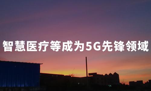 5G技术加码,智慧医疗成为先锋应用领域