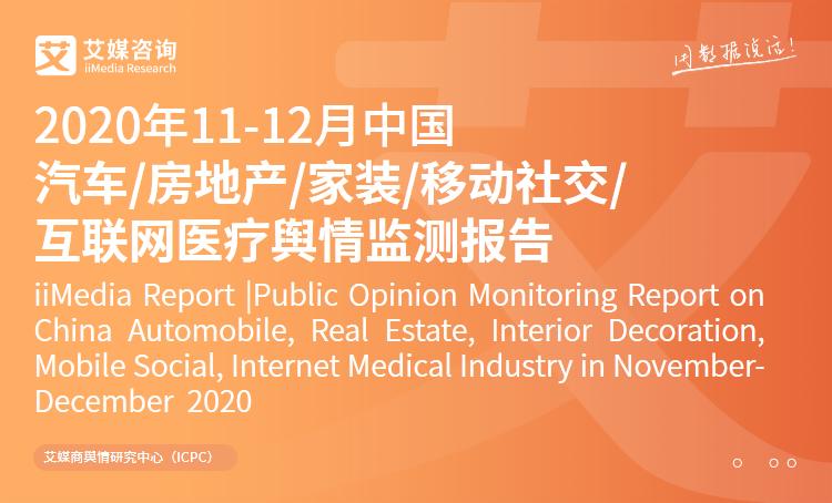 艾媒舆情|2020年11-12月中国汽车/房地产/家装/移动社交/互联网医疗舆情监测报告