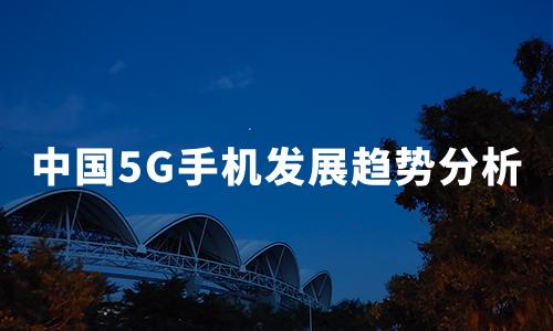 2020年中国5G手机发展现状、阻碍因素及趋势分析