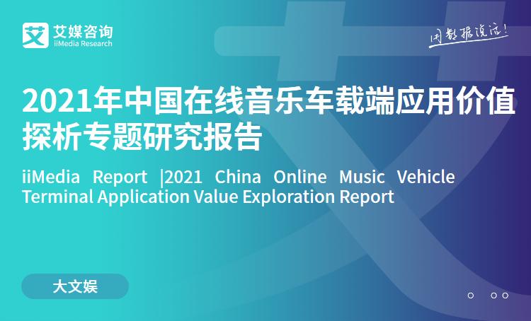 艾媒咨询|2021年中国在线音乐车载端应用价值探析专题研究报告