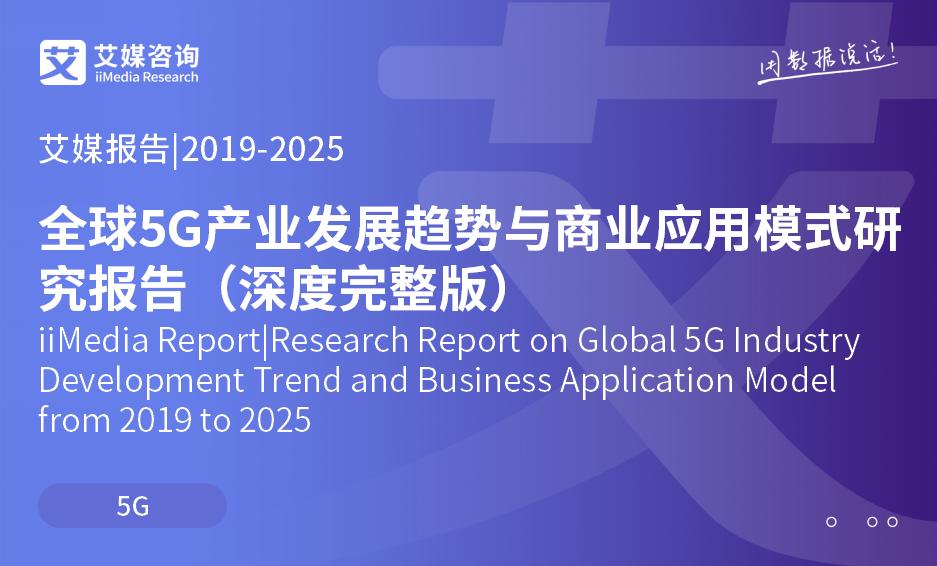 艾媒报告|2019-2025全球5G产业发展趋势与商业应用模式研究报告(深度完整版)