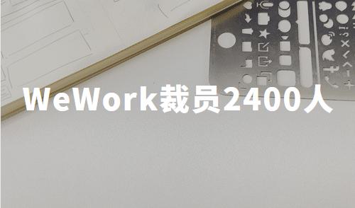 WeWork裁员2400人,中国共享办公发展现状如何?