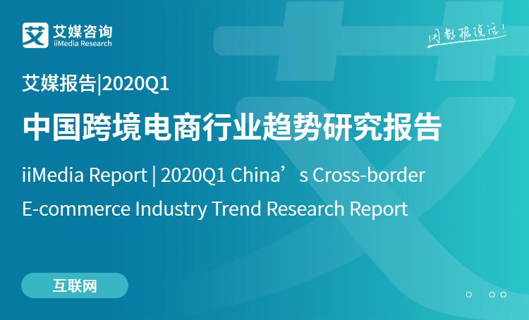 艾媒报告|2020Q1中国跨境电商行业趋势研究报告