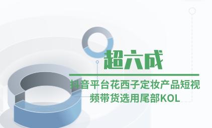 KOL营销行业数据分析:超六成抖音平台花西子定妆产品短视频带货选用尾部KOL