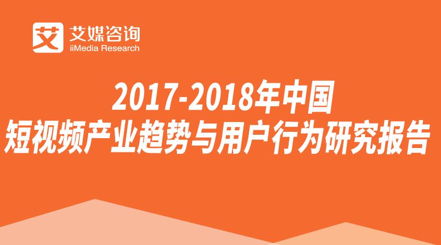 艾媒报告   2017-2018年中国短视频产业趋势与用户行为研究报告