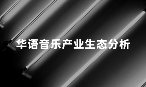 2020年华语音乐产业生态、音乐创作、宣发及变现分析