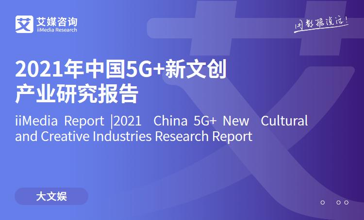 艾媒咨询|2021年中国5G+新文创产业研究报告