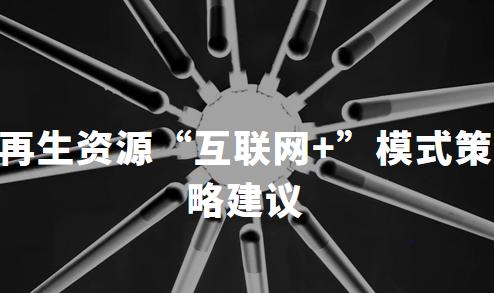 """2019-2020中国再生资源行业发展瓶颈及""""互联网+""""模式发展策略建议解读"""