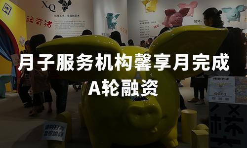 月子服务机构馨享月完成A轮融资,计划下轮融资6000万元