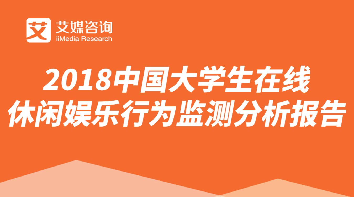艾媒报告|2018中国大学生在线休闲娱乐行为监测分析报告