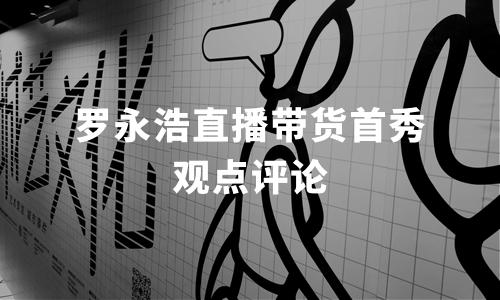 """""""罗永浩直播带货首秀""""网民态度及观点评论分析"""