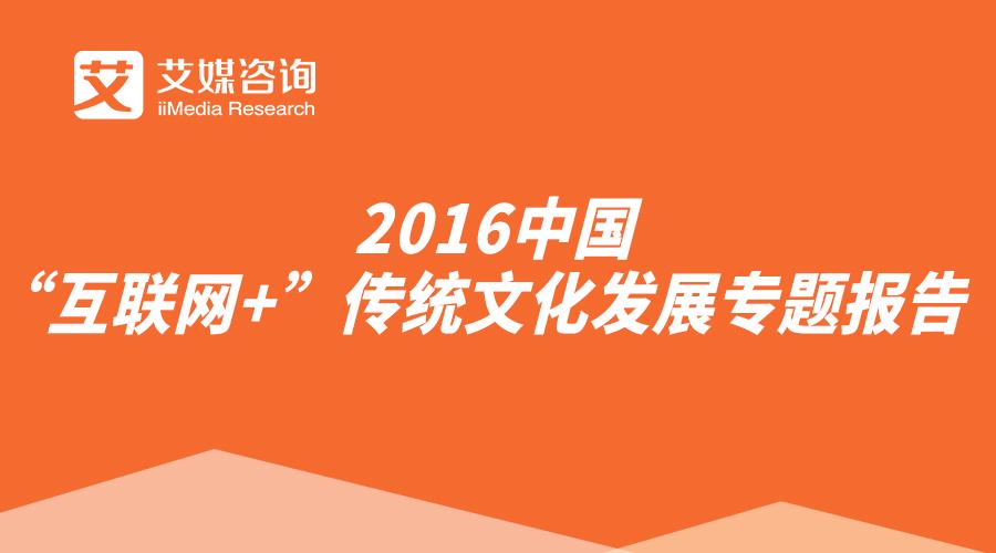 """艾媒报告丨2016中国""""互联网+""""传统文化发展专题报告"""