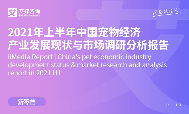 艾媒咨询|2021年上半年中国宠物经济产业发展现状与市场调研分析报告