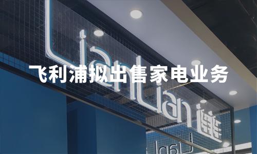 飞利浦拟出售家电业务,2019中国家电行业现状大数据分析