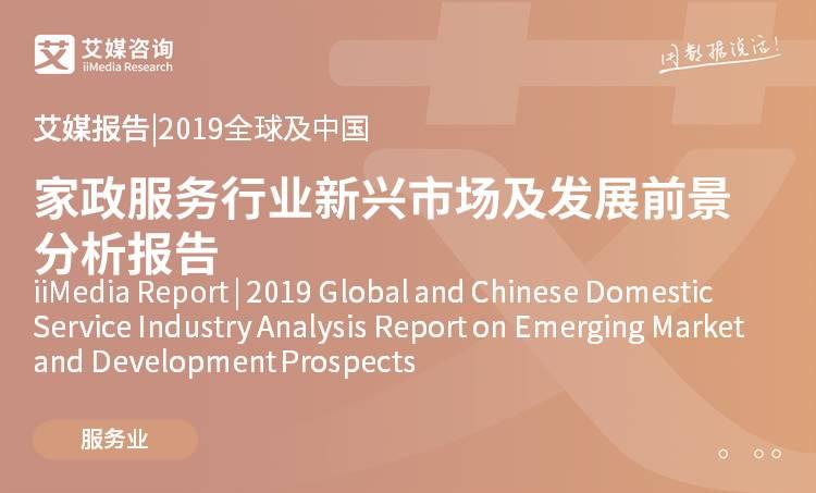 艾媒报告 |2019全球及中国家政服务行业新兴市场及发展前景分析报告