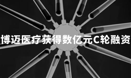 """血管介入医疗器械领域的""""中国创造"""",""""博迈医疗""""获得数亿元C轮融资"""