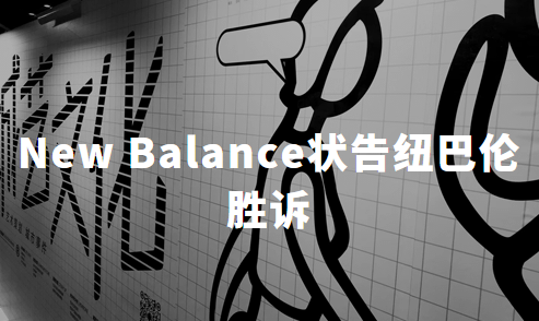 知识产权正加强:AIR JORDAN之后,New Balance状告纽巴伦胜诉,获赔千万