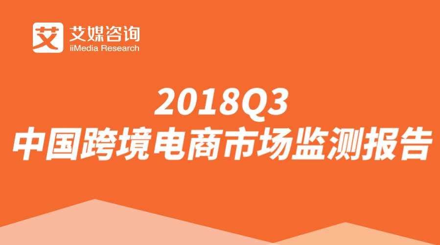 艾媒报告 | 2018Q3中国跨境电商市场监测报告