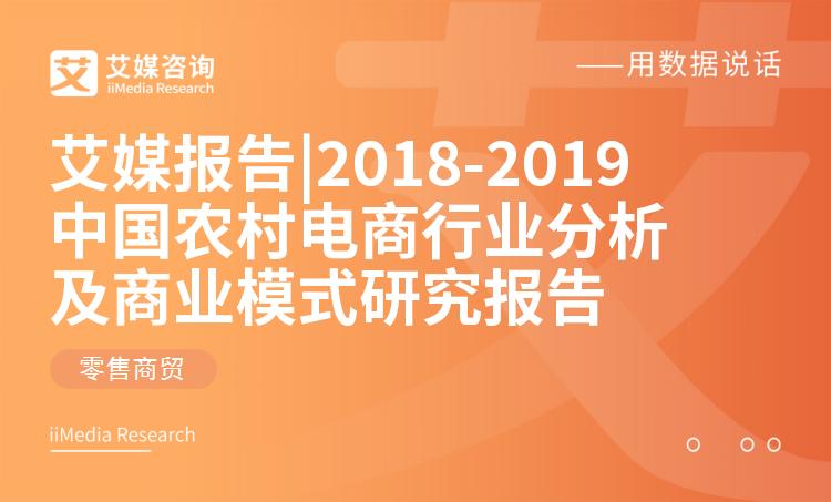 艾媒报告 |2018-2019中国农村电商行业分析及商业模式研究报告