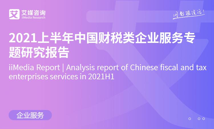 艾媒咨询|2021上半年中国财税类企业服务专题研究报告