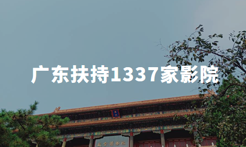广东:分配电影专资4888万,直接扶持1337家受疫情影响影院