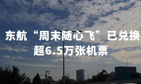 """民航设法自救,短期回血效果明显: 东航""""周末随心飞""""已兑换超6.5万张机票"""