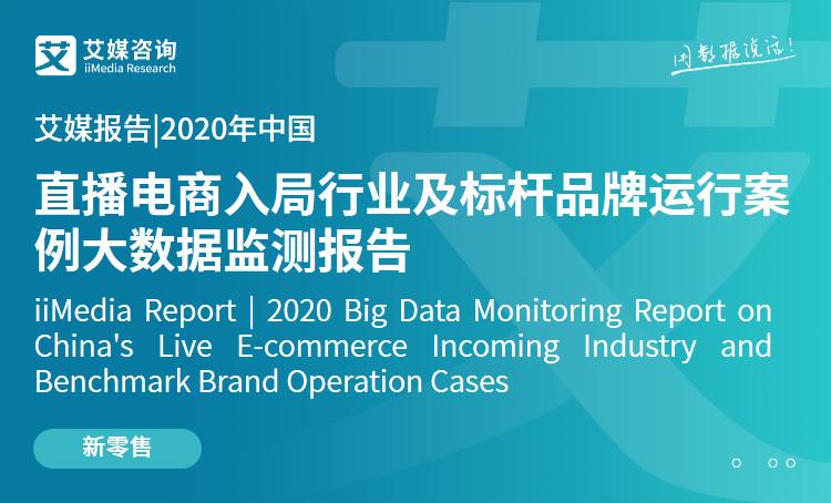 艾媒报告|2020中国直播电商入局行业及标杆品牌运行案例大数据监测报告