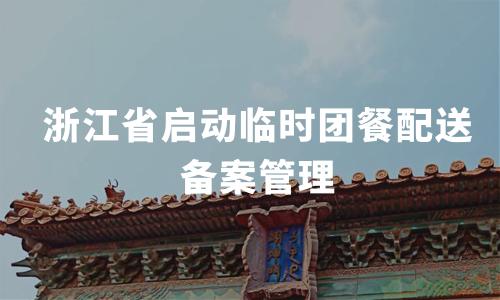 浙江省启动临时团餐配送备案管理,2020中国团餐产业发展情况分析